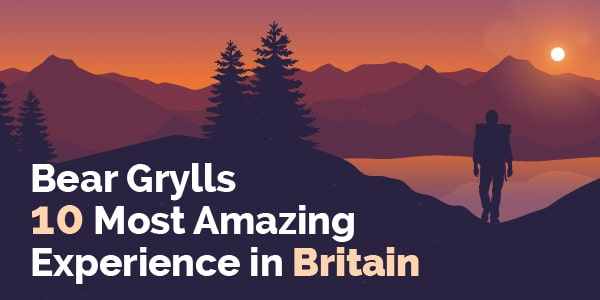 Bear Grylls 10 most amazing experiences in Britain